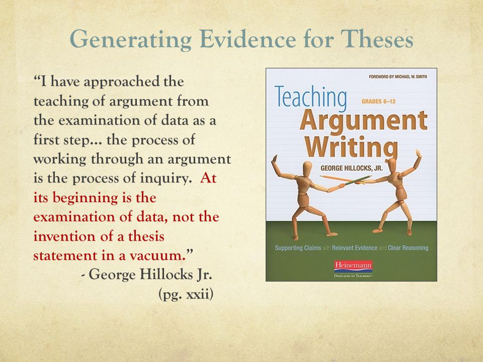 Generating Evidence for Theses I have approached the teaching of argument from the examination of data as a first step… the process of working through