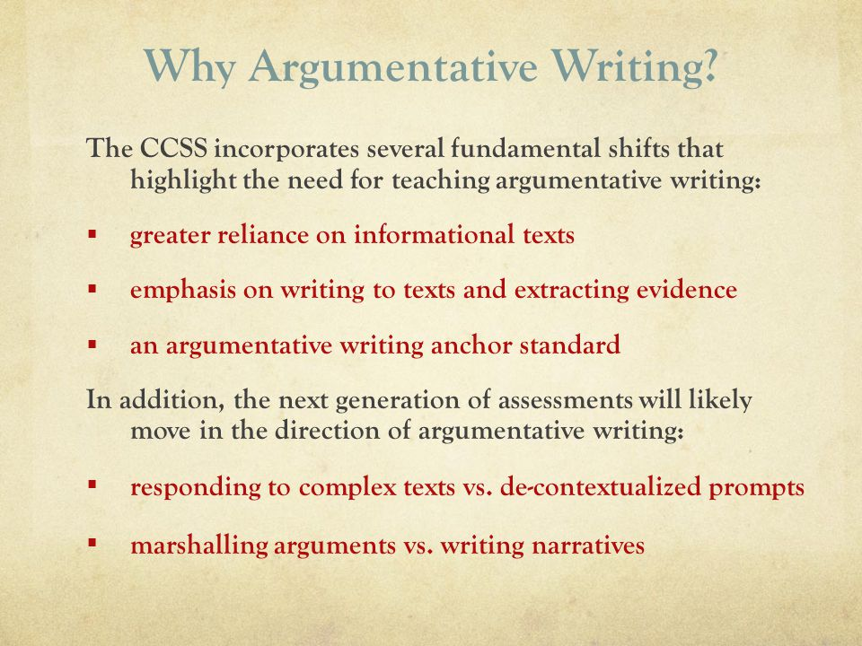 Why Argumentative Writing? The CCSS incorporates several fundamental shifts that highlight the need for teaching argumentative writing: greater relian