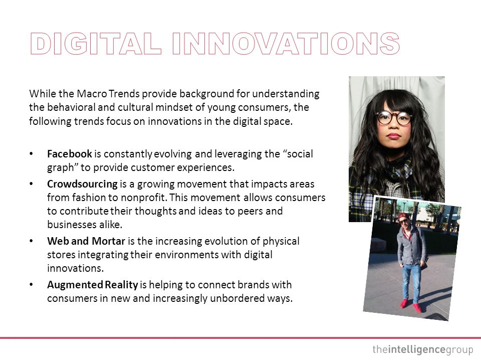 While the Macro Trends provide background for understanding the behavioral and cultural mindset of young consumers, the following trends focus on innovations in the digital space.