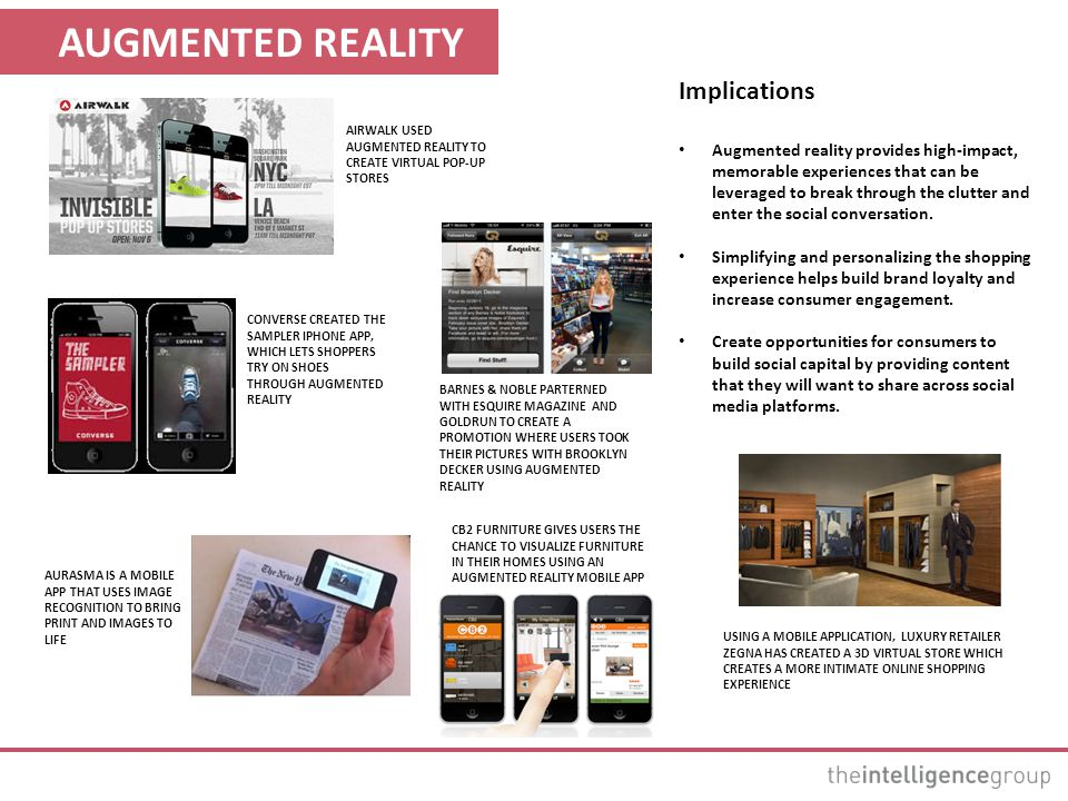 AUGMENTED REALITY Implications Augmented reality provides high-impact, memorable experiences that can be leveraged to break through the clutter and enter the social conversation.