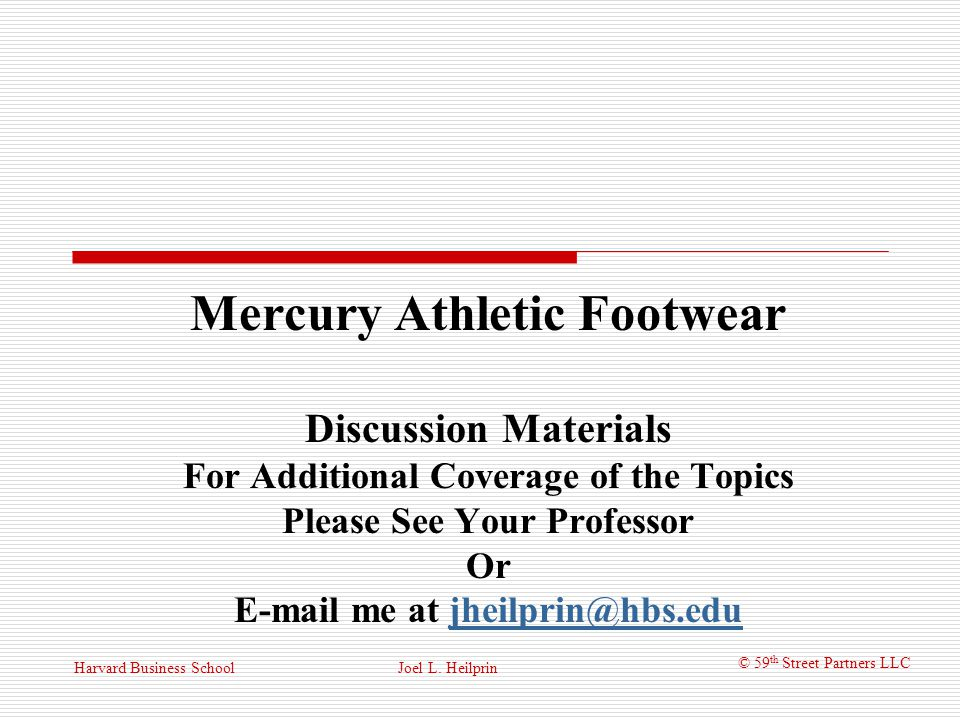 © 59 th Street Partners LLC Harvard Business School Mercury Athletic Footwear Cost of Capital: With an average asset beta in hand, a new equity beta can be obtained based on Liedtkes assumed 20% D/V β equity = β assets (V/E) => 1.28(1/.8) = 1.6 Using CAPM, the required return on equity is r e = r f + β e (EMRP) => 4.93% + (1.6)(5%) = 12.92% The complete WACC is Joel L.