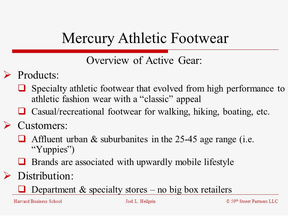 © 59 th Street Partners LLC Harvard Business School Mercury Athletic Footwear Terminal Value: Estimating the long term growth rate As a starting point, no business can grow faster than the macro economy on a continuous basis ־Thus, an upper-bound equal to the long-run macro economic growth rate must exist In terms of lower bounds, the long-term growth rate must be positive or else the firm would not be a going concern (i.e.