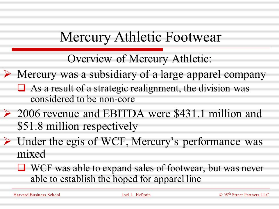 © 59 th Street Partners LLC Harvard Business School Mercury Athletic Footwear Overview of Mercury Athletic: Products: Mens and womens athletic and casual footwear Most products were priced in the mid-range More contemporary fashion orientation Customers: Typical customers were in the 15-25 age range Primarily associated with X-games enthusiasts and youth culture Distribution: Products were sold primarily through a wide range of retail, department, and specialty stores – including discount retailers Joel L.