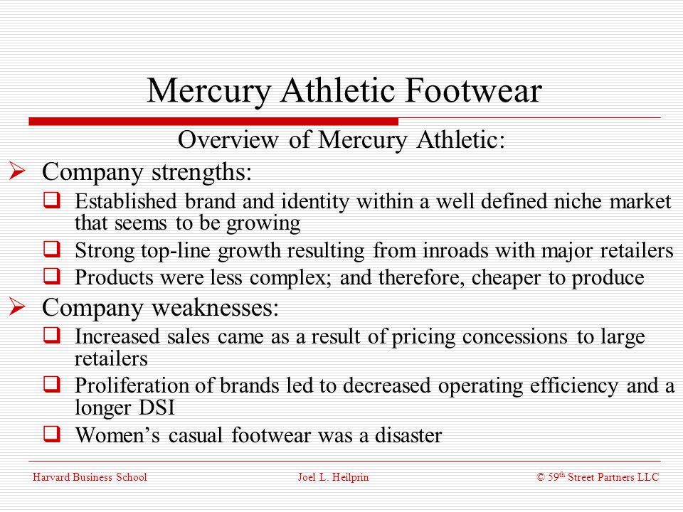 © 59 th Street Partners LLC Harvard Business School Mercury Athletic Footwear Liedtkes Projections: To begin with, the EBIT margins are highly simplified – though not unreasonable There is a tapering off of growth in athletic shoes Mens casual is assumed to grow at what might be the long-term rate of the industry Womens casual is to be discontinued Joel L.
