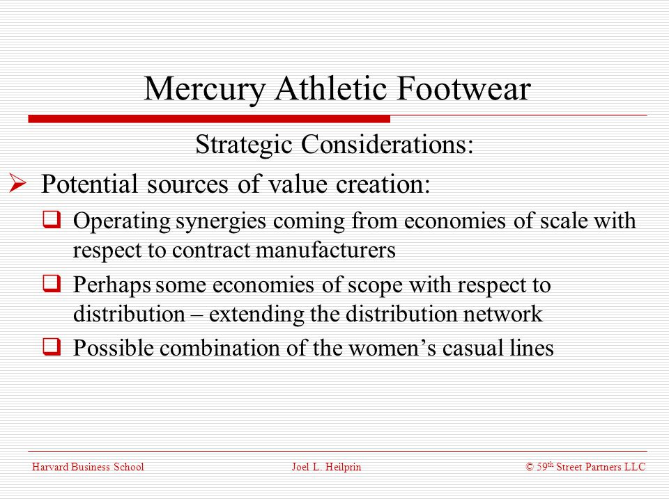 © 59 th Street Partners LLC Harvard Business School Mercury Athletic Footwear Strategic Considerations: Counter arguments to value creation: Poor strategic fit – Mercurys focus is on a totally different market demographic Likewise, Mercurys niche maybe significantly more prone to fashion fads Continued growth of extreme sports category may make Mercurys business vulnerable to the large athletic shoe companies Joel L.