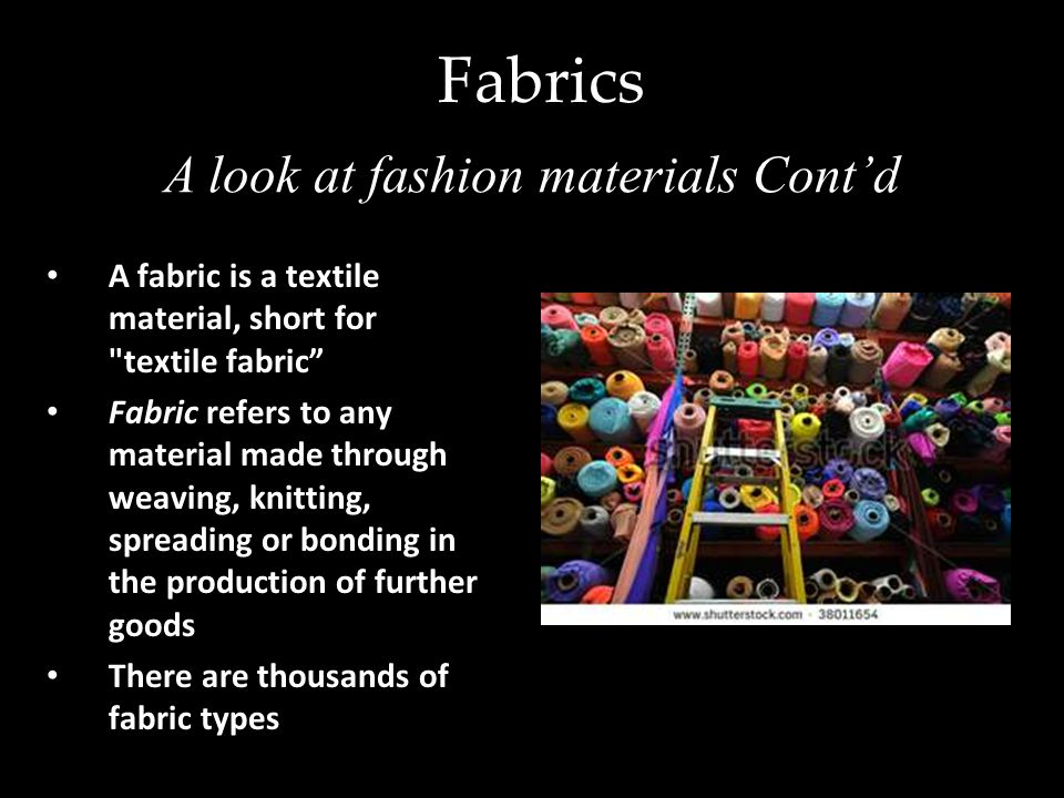 Types of Fabrics Lame – woven or knit with thin ribbons of metallic yarns Chenille – colored yarn or fabric made from it Dazzle – polyester fabric Lampas – luxury fabric a ground weave Lisle – cotton fabric Oxford – woven dress shirt fabric Dupioni – type of silk fabric Millskin - used to make tights and leotards Kente cloth – silk and cotton What Fashion is made of…