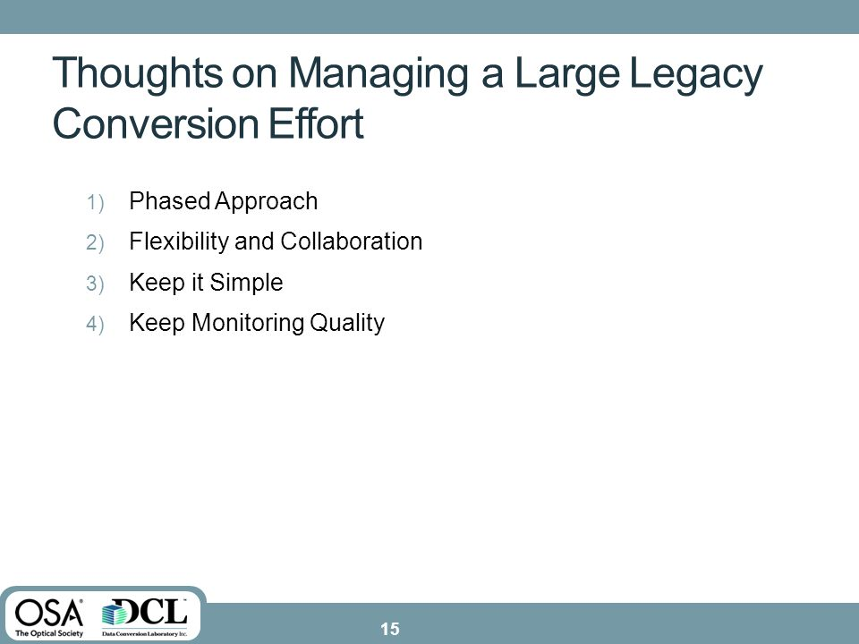 Thoughts on Managing a Large Legacy Conversion Effort 1) Phased Approach 2) Flexibility and Collaboration 3) Keep it Simple 4) Keep Monitoring Quality 15