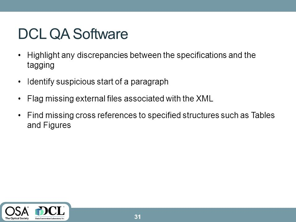 Highlight any discrepancies between the specifications and the tagging Identify suspicious start of a paragraph Flag missing external files associated with the XML Find missing cross references to specified structures such as Tables and Figures DCL QA Software 31
