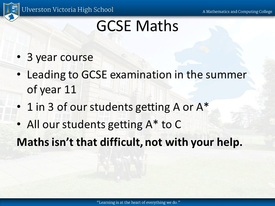 GCSE Maths 3 year course Leading to GCSE examination in the summer of year 11 1 in 3 of our students getting A or A* All our students getting A* to C Maths isnt that difficult, not with your help.