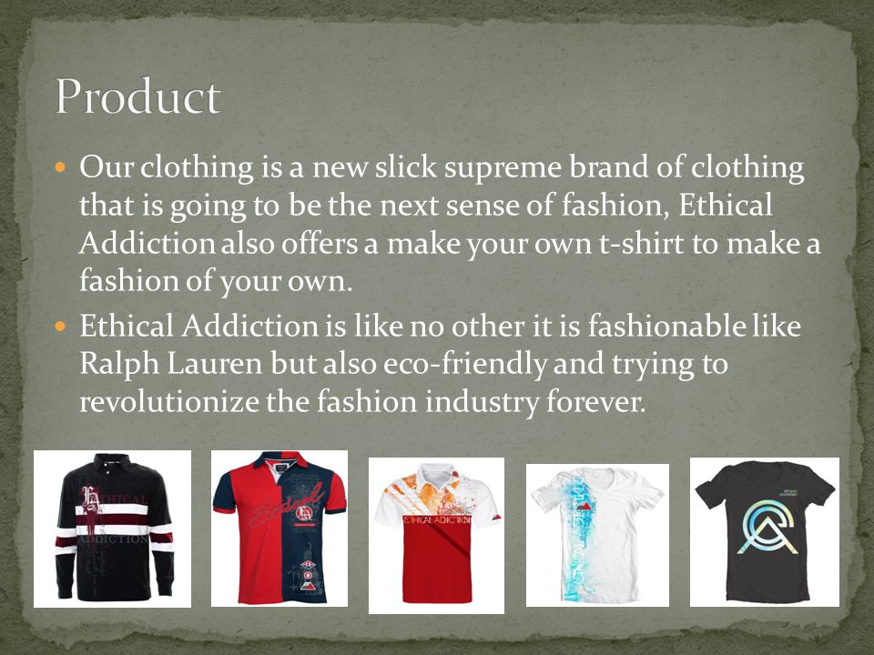 Our clothing is a new slick supreme brand of clothing that is going to be the next sense of fashion, Ethical Addiction also offers a make your own t-shirt to make a fashion of your own.