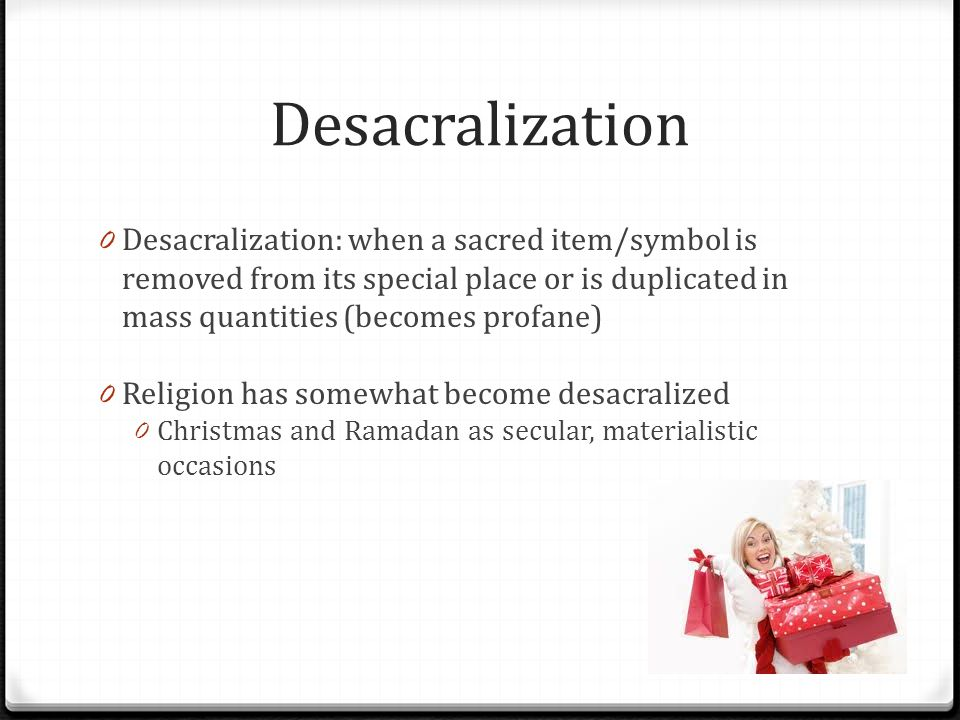 Desacralization 0 Desacralization: when a sacred item/symbol is removed from its special place or is duplicated in mass quantities (becomes profane) 0