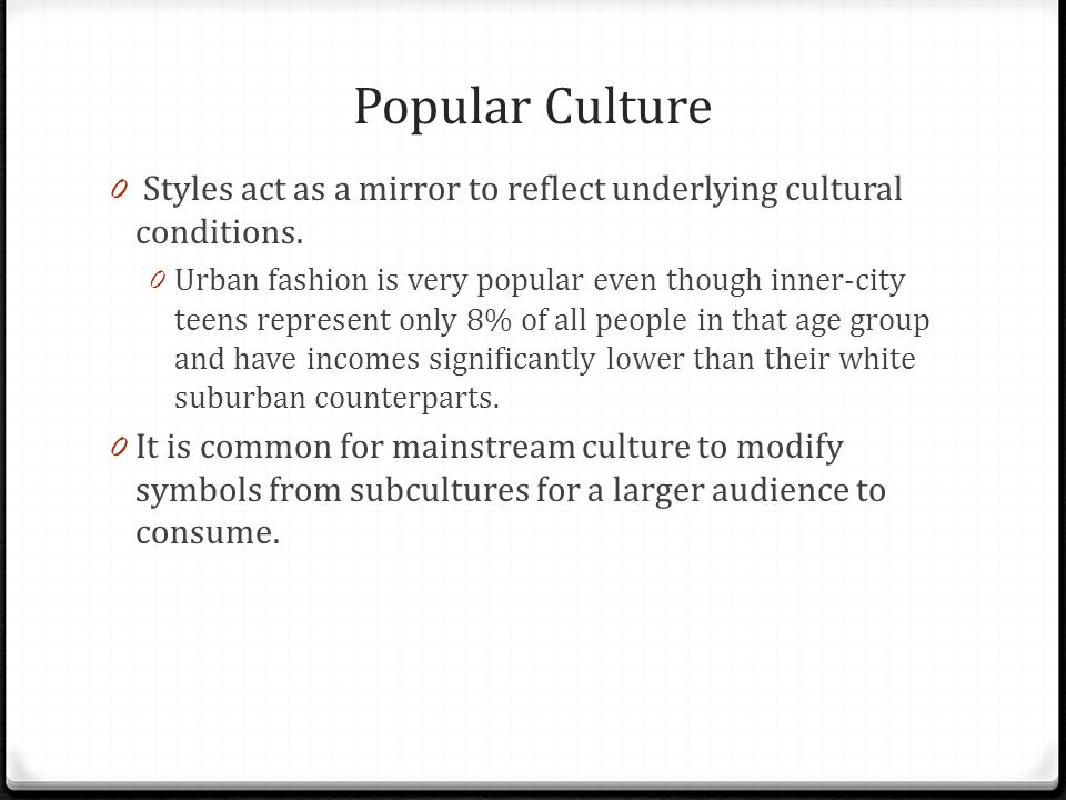 Popular Culture 0 Styles act as a mirror to reflect underlying cultural conditions. 0 Urban fashion is very popular even though inner-city teens repre