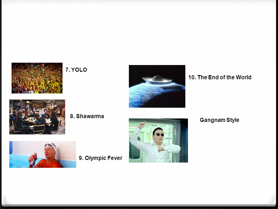 7. YOLO 8. Shawarma 9. Olympic Fever 10. The End of the World Gangnam Style