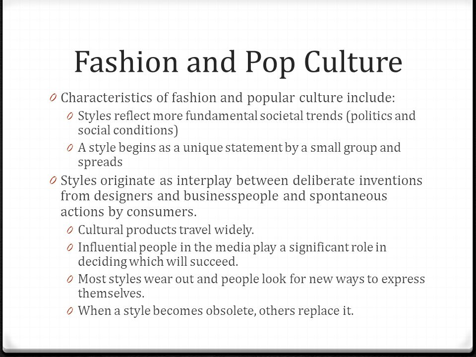 Fashion and Pop Culture 0 Characteristics of fashion and popular culture include: 0 Styles reflect more fundamental societal trends (politics and soci