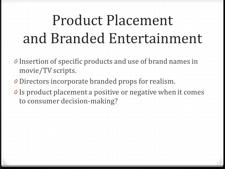 Product Placement and Branded Entertainment 0 Insertion of specific products and use of brand names in movie/TV scripts. 0 Directors incorporate brand