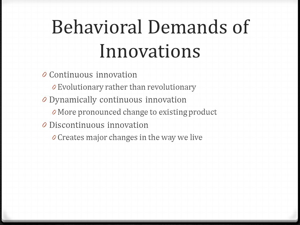 Behavioral Demands of Innovations 0 Continuous innovation 0 Evolutionary rather than revolutionary 0 Dynamically continuous innovation 0 More pronounc