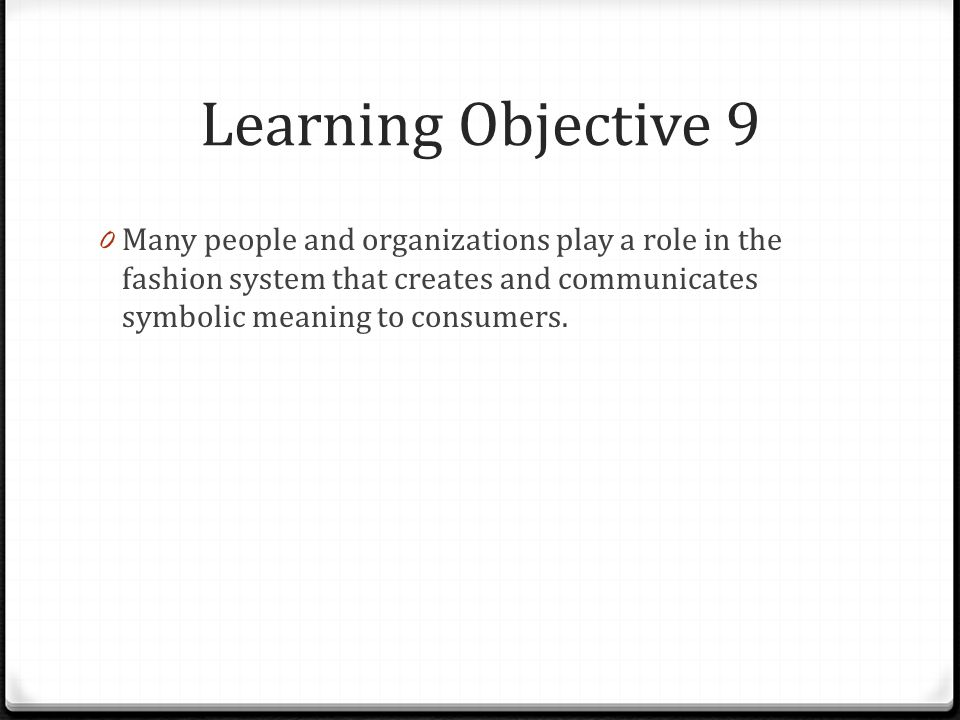 Learning Objective 9 0 Many people and organizations play a role in the fashion system that creates and communicates symbolic meaning to consumers.