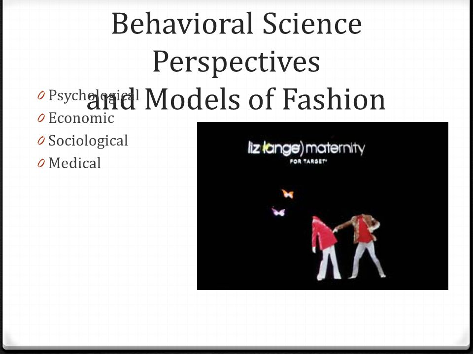 Behavioral Science Perspectives and Models of Fashion 0 Psychological 0 Economic 0 Sociological 0 Medical