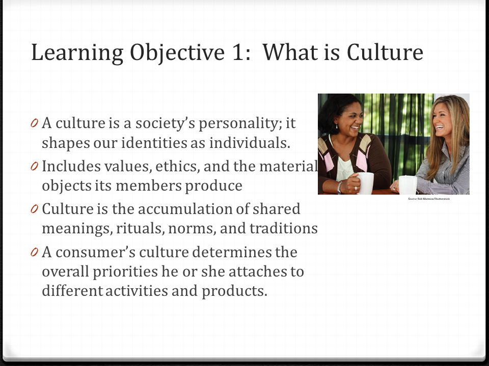 Learning Objective 1: What is Culture 0 A culture is a societys personality; it shapes our identities as individuals. 0 Includes values, ethics, and t