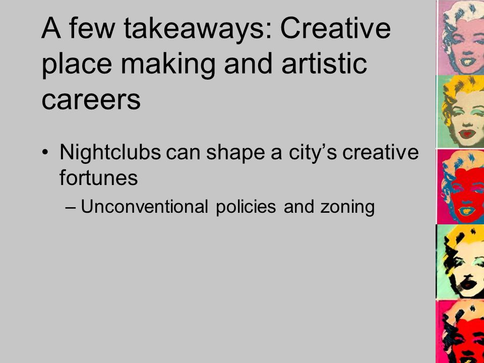 A few takeaways: Creative place making and artistic careers Nightclubs can shape a citys creative fortunes –Unconventional policies and zoning