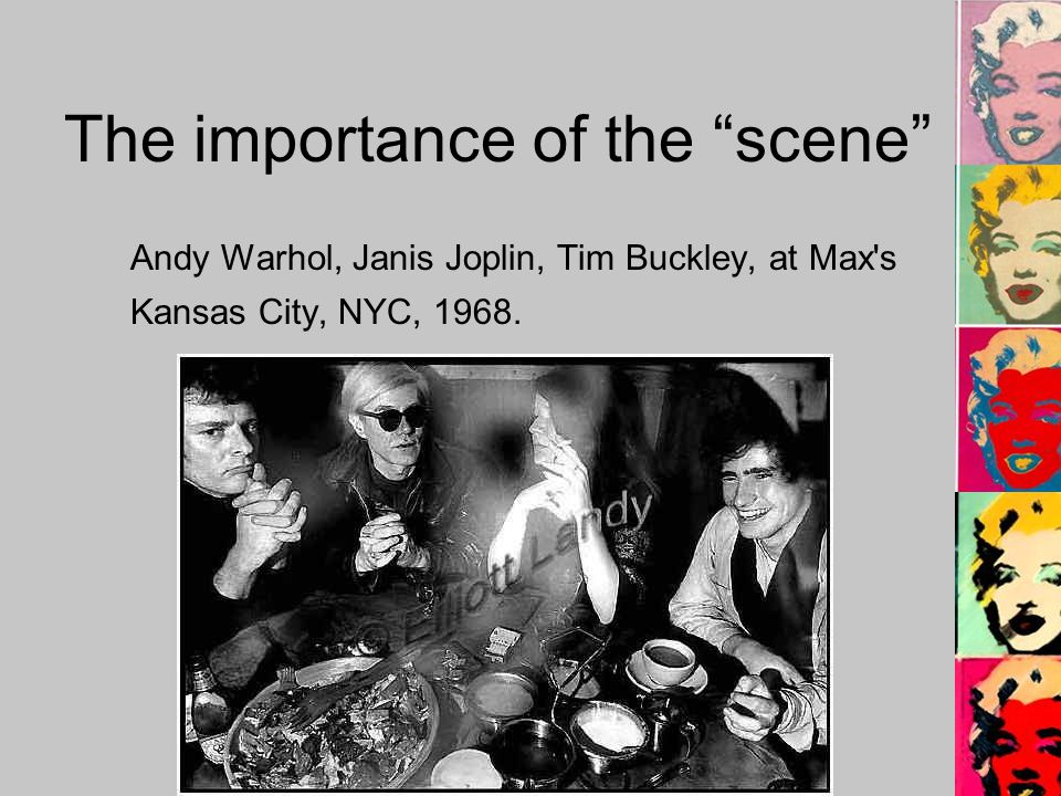 The importance of the scene Andy Warhol, Janis Joplin, Tim Buckley, at Max s Kansas City, NYC, 1968.