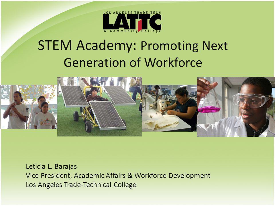 STEM Academy: Promoting Next Generation of Workforce Leticia L. Barajas Vice President, Academic Affairs & Workforce Development Los Angeles Trade-Tec