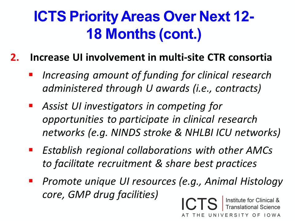 ICTS Priority Areas Over Next 12- 18 Months (cont.) 2.Increase UI involvement in multi-site CTR consortia Increasing amount of funding for clinical research administered through U awards (i.e., contracts) Assist UI investigators in competing for opportunities to participate in clinical research networks (e.g.