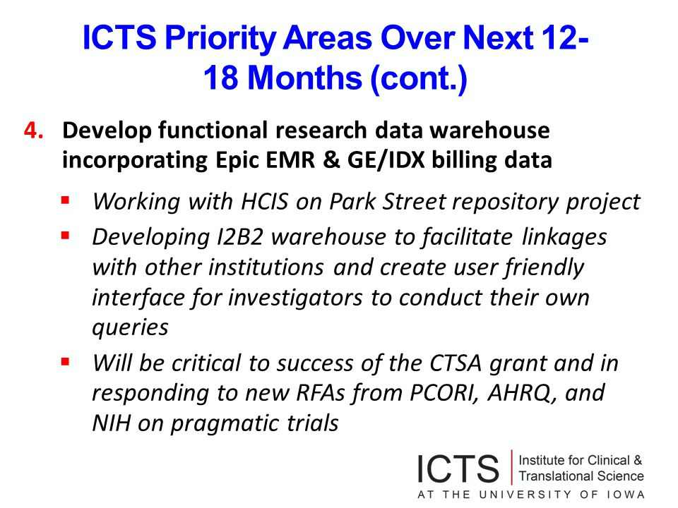 ICTS Priority Areas Over Next 12- 18 Months (cont.) 4.Develop functional research data warehouse incorporating Epic EMR & GE/IDX billing data Working with HCIS on Park Street repository project Developing I2B2 warehouse to facilitate linkages with other institutions and create user friendly interface for investigators to conduct their own queries Will be critical to success of the CTSA grant and in responding to new RFAs from PCORI, AHRQ, and NIH on pragmatic trials