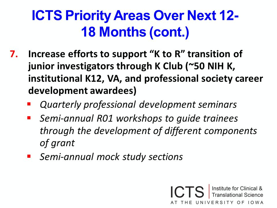 ICTS Priority Areas Over Next 12- 18 Months (cont.) 7.Increase efforts to support K to R transition of junior investigators through K Club (~50 NIH K, institutional K12, VA, and professional society career development awardees) Quarterly professional development seminars Semi-annual R01 workshops to guide trainees through the development of different components of grant Semi-annual mock study sections