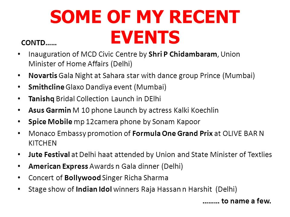 SOME OF MY RECENT EVENTS CONTD…… Inauguration of MCD Civic Centre by Shri P Chidambaram, Union Minister of Home Affairs (Delhi) Novartis Gala Night at Sahara star with dance group Prince (Mumbai) Smithcline Glaxo Dandiya event (Mumbai) Tanishq Bridal Collection Launch in DElhi Asus Garmin M 10 phone Launch by actress Kalki Koechlin Spice Mobile mp 12camera phone by Sonam Kapoor Monaco Embassy promotion of Formula One Grand Prix at OLIVE BAR N KITCHEN Jute Festival at Delhi haat attended by Union and State Minister of Textlies American Express Awards n Gala dinner (Delhi) Concert of Bollywood Singer Richa Sharma Stage show of Indian Idol winners Raja Hassan n Harshit (Delhi) ……… to name a few.
