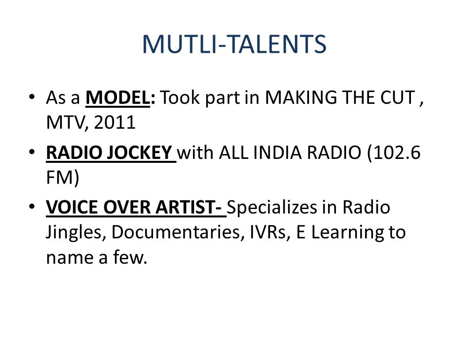 MUTLI-TALENTS As a MODEL: Took part in MAKING THE CUT, MTV, 2011 RADIO JOCKEY with ALL INDIA RADIO (102.6 FM) VOICE OVER ARTIST- Specializes in Radio Jingles, Documentaries, IVRs, E Learning to name a few.