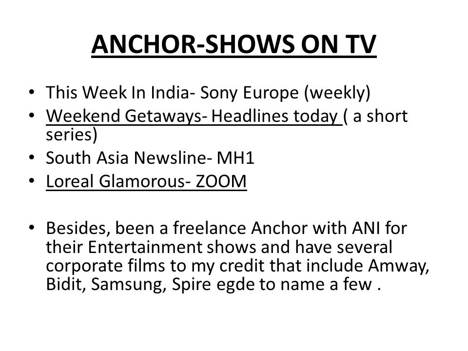 ANCHOR-SHOWS ON TV This Week In India- Sony Europe (weekly) Weekend Getaways- Headlines today ( a short series) South Asia Newsline- MH1 Loreal Glamorous- ZOOM Besides, been a freelance Anchor with ANI for their Entertainment shows and have several corporate films to my credit that include Amway, Bidit, Samsung, Spire egde to name a few.