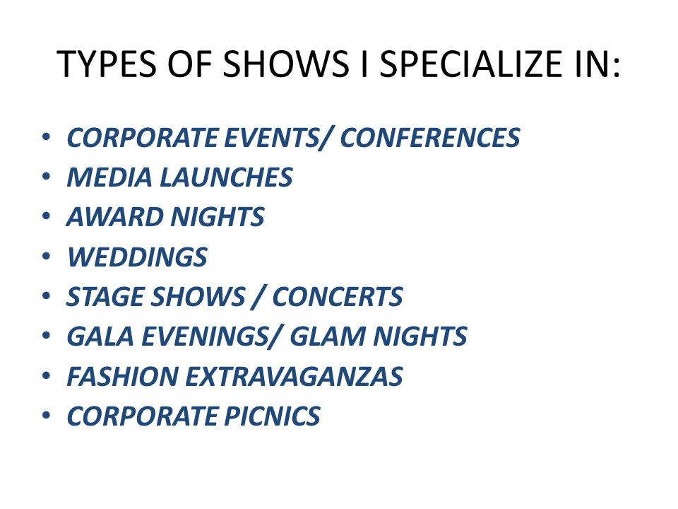 TYPES OF SHOWS I SPECIALIZE IN: CORPORATE EVENTS/ CONFERENCES MEDIA LAUNCHES AWARD NIGHTS WEDDINGS STAGE SHOWS / CONCERTS GALA EVENINGS/ GLAM NIGHTS FASHION EXTRAVAGANZAS CORPORATE PICNICS