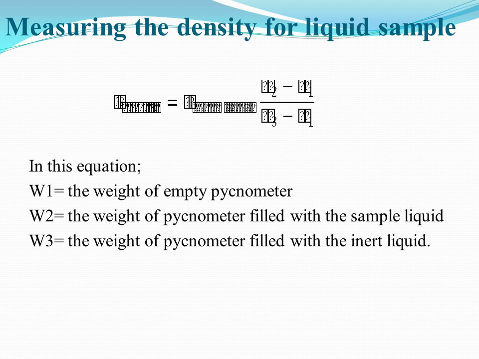 In this equation; W1= the weight of empty pycnometer W2= the weight of pycnometer filled with the sample liquid W3= the weight of pycnometer filled wi