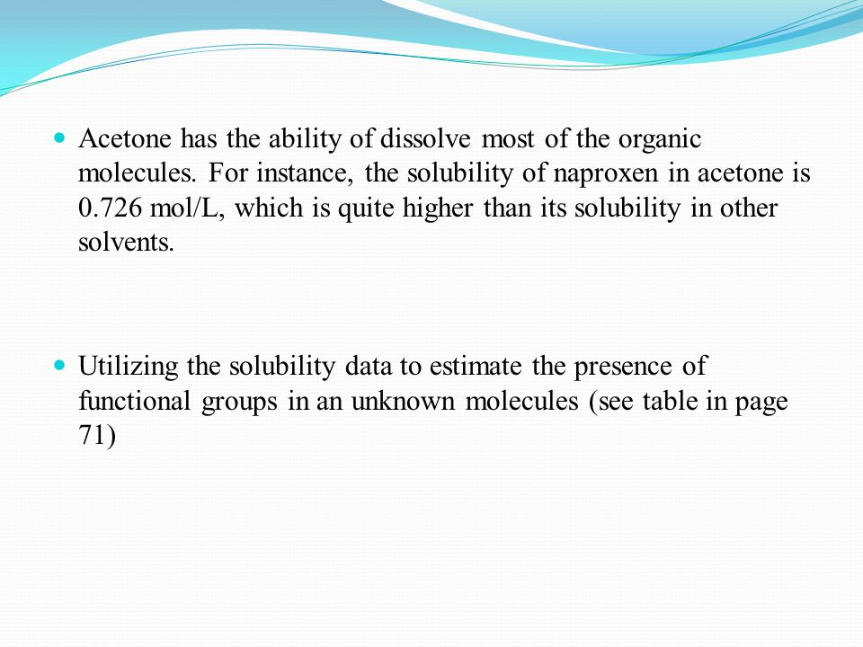 Acetone has the ability of dissolve most of the organic molecules. For instance, the solubility of naproxen in acetone is 0.726 mol/L, which is quite