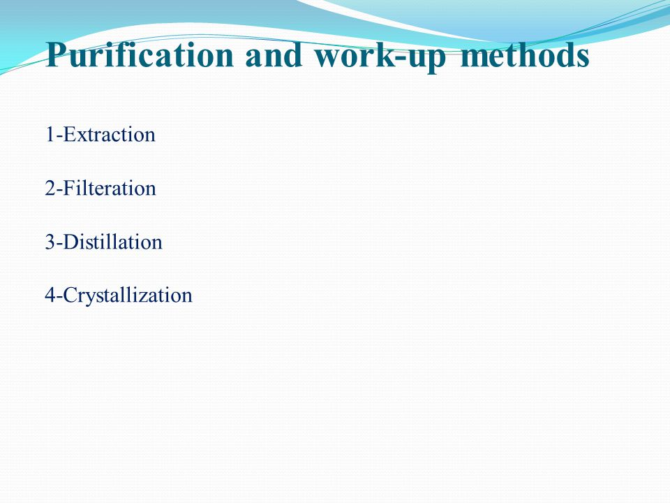 Purification and work-up methods 1-Extraction 2-Filteration 3-Distillation 4-Crystallization