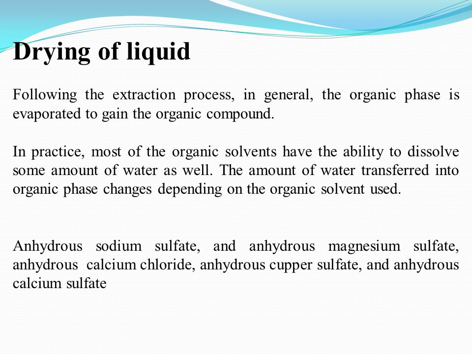 Drying of liquid Following the extraction process, in general, the organic phase is evaporated to gain the organic compound. In practice, most of the