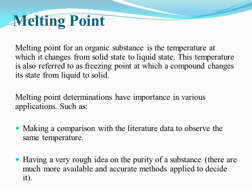 Melting Point Melting point for an organic substance is the temperature at which it changes from solid state to liquid state. This temperature is also