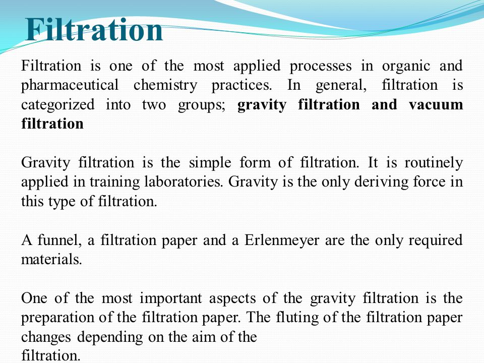 Filtration Filtration is one of the most applied processes in organic and pharmaceutical chemistry practices. In general, filtration is categorized in