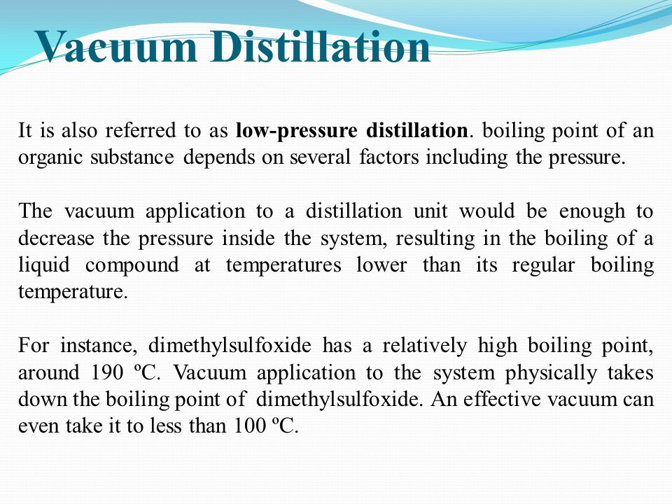 Vacuum Distillation It is also referred to as low-pressure distillation. boiling point of an organic substance depends on several factors including th
