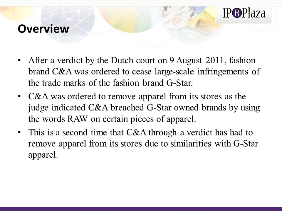 Overview After a verdict by the Dutch court on 9 August 2011, fashion brand C&A was ordered to cease large-scale infringements of the trade marks of the fashion brand G-Star.