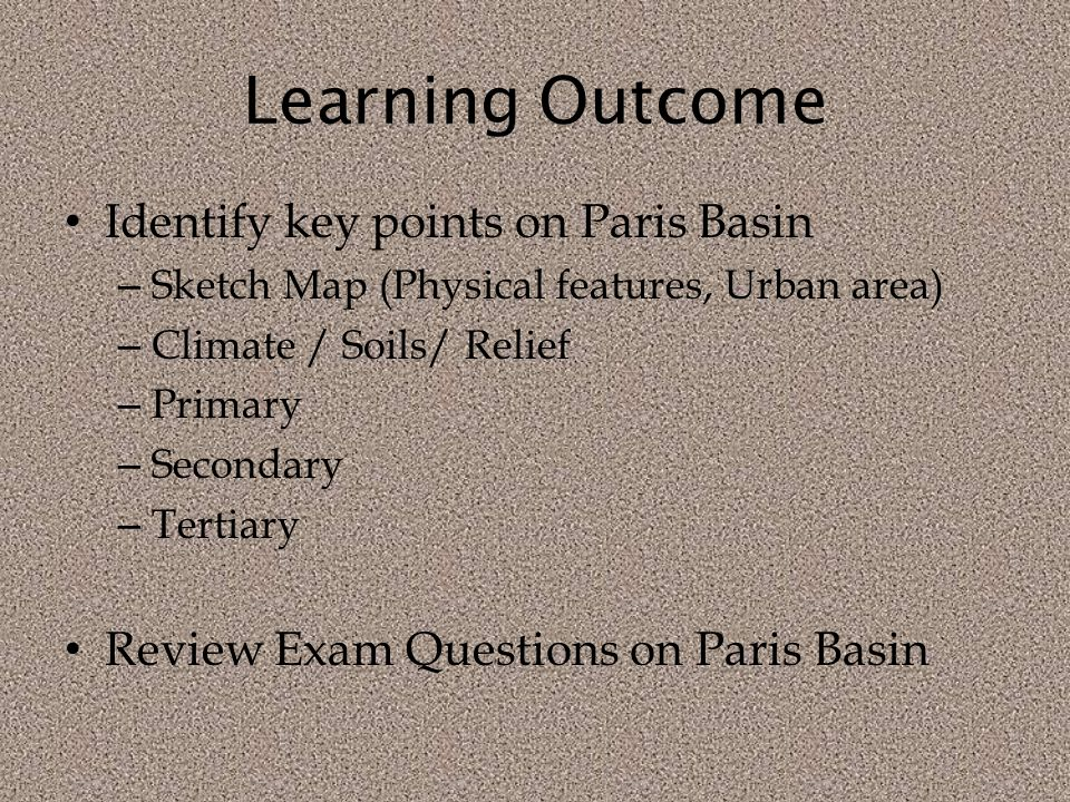 Learning Outcome Identify key points on Paris Basin – Sketch Map (Physical features, Urban area) – Climate / Soils/ Relief – Primary – Secondary – Tertiary Review Exam Questions on Paris Basin