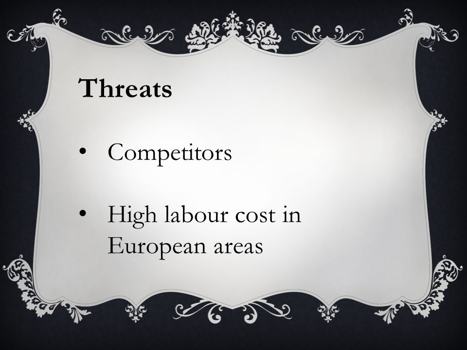 Threats Competitors High labour cost in European areas