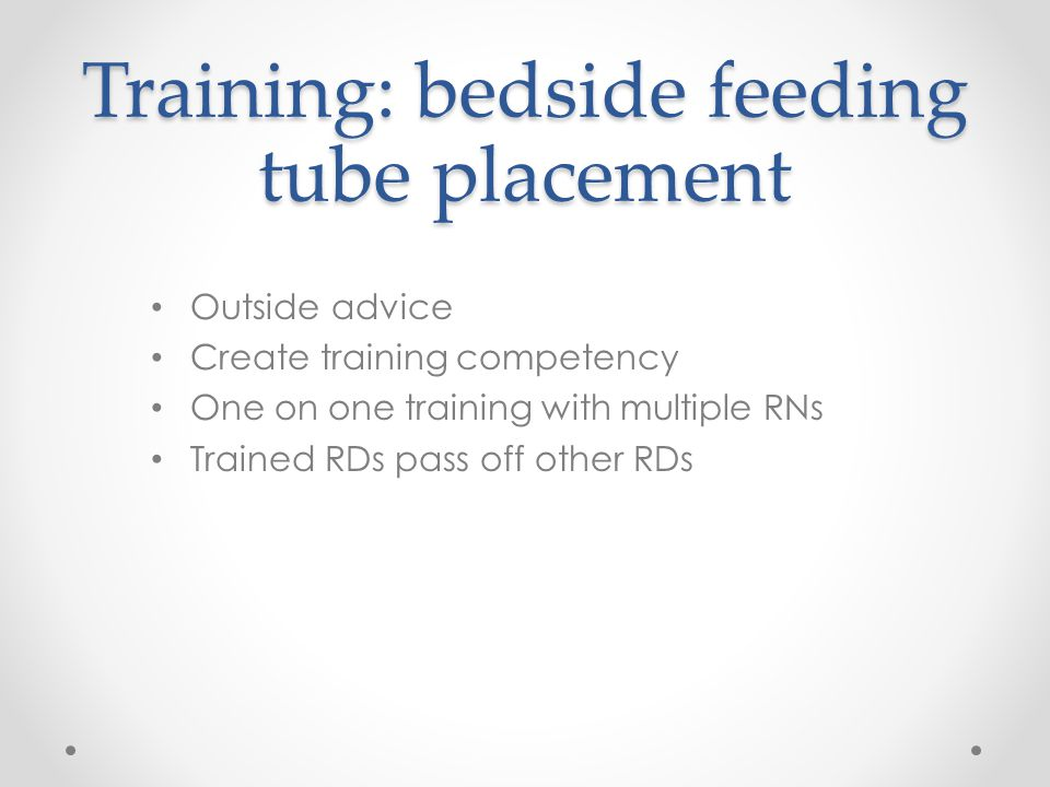 Training: bedside feeding tube placement Outside advice Create training competency One on one training with multiple RNs Trained RDs pass off other RDs