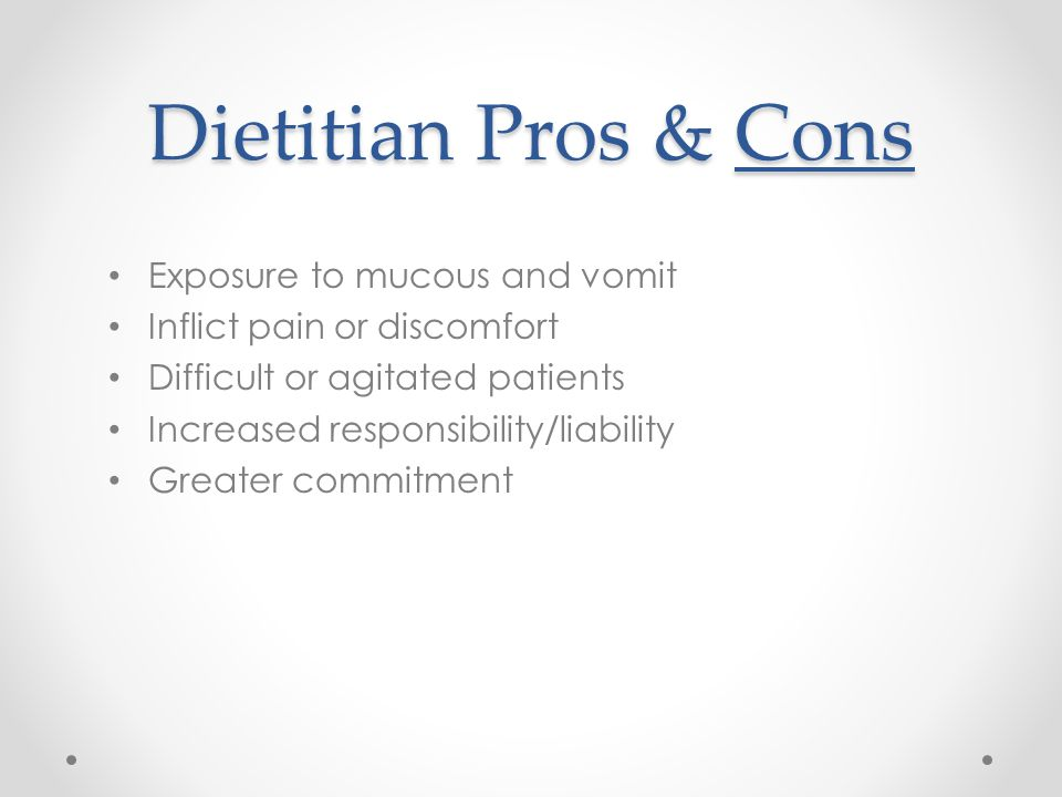 Dietitian Pros & Cons Exposure to mucous and vomit Inflict pain or discomfort Difficult or agitated patients Increased responsibility/liability Greater commitment