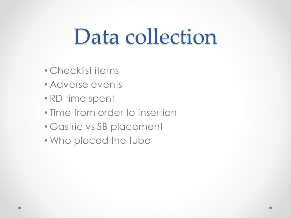 Data collection Checklist items Adverse events RD time spent Time from order to insertion Gastric vs SB placement Who placed the tube