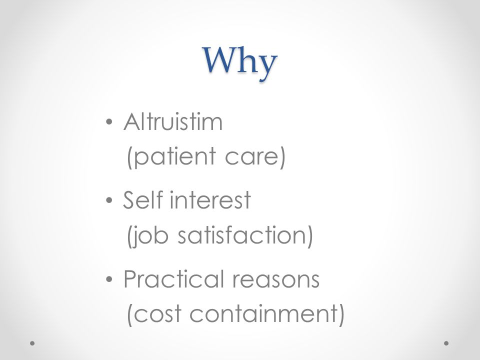 Why Altruistim (patient care) Self interest (job satisfaction) Practical reasons (cost containment)
