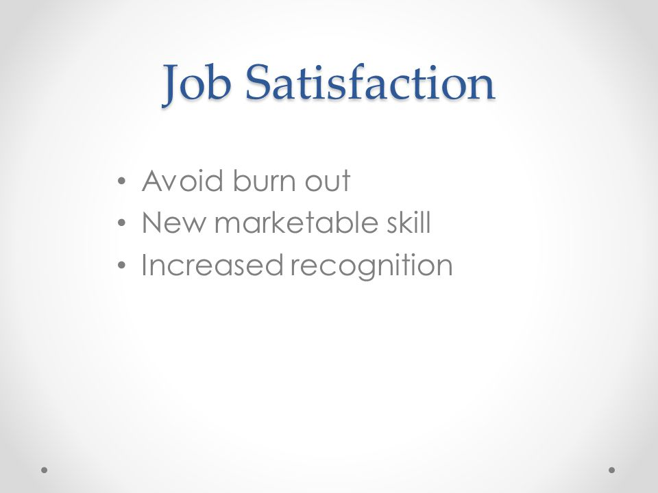 Job Satisfaction Avoid burn out New marketable skill Increased recognition