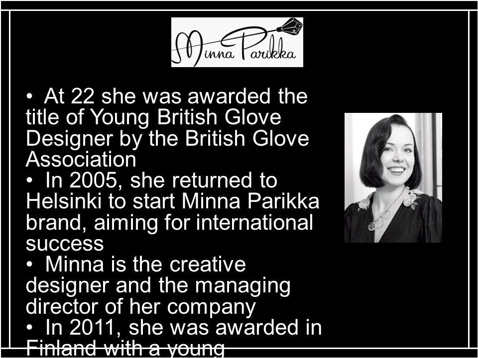 At 22 she was awarded the title of Young British Glove Designer by the British Glove Association In 2005, she returned to Helsinki to start Minna Parikka brand, aiming for international success Minna is the creative designer and the managing director of her company In 2011, she was awarded in Finland with a young entrepreneur prize Timangi and in Spain with Fuenso Special Jury Award