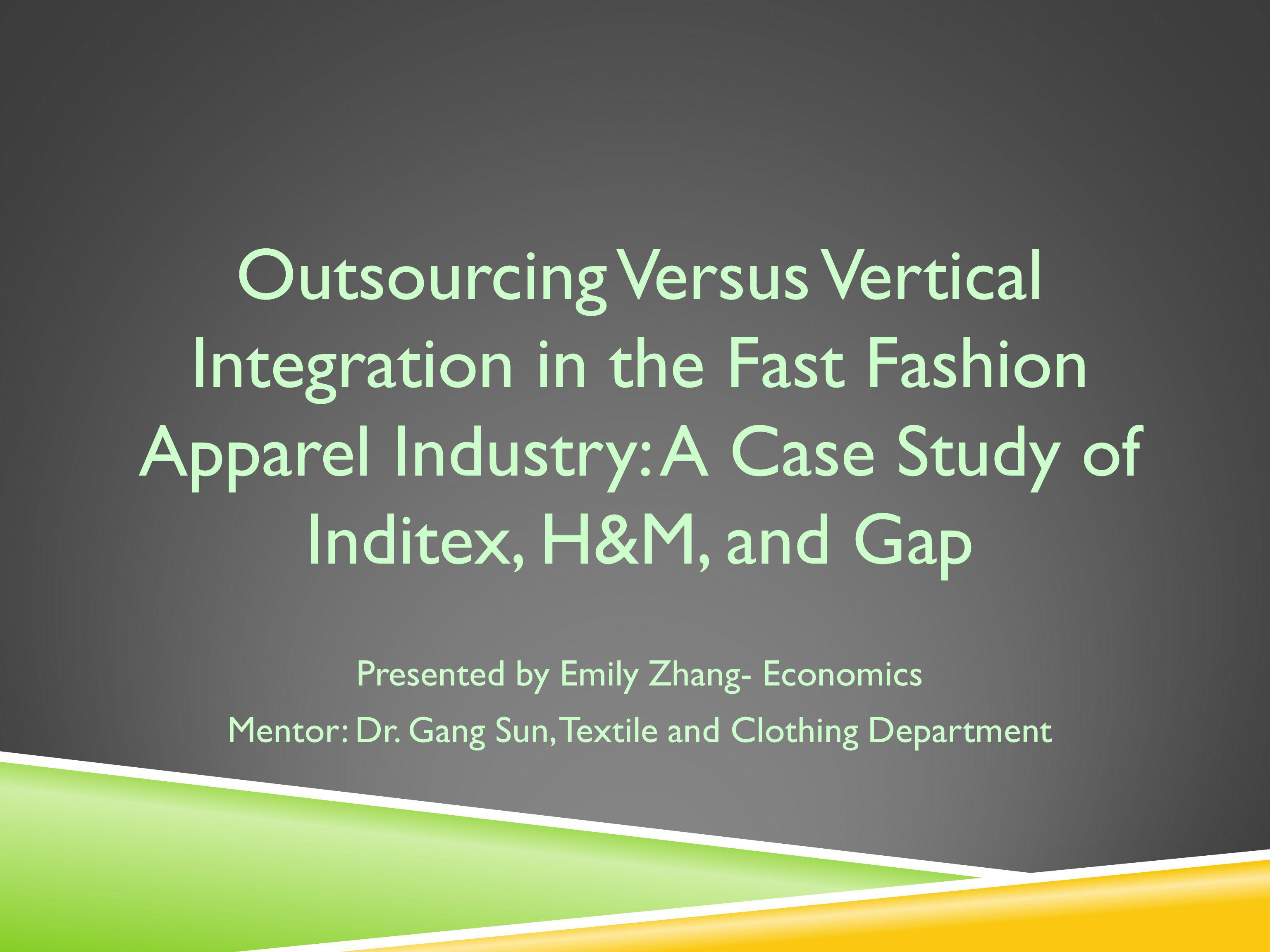 Outsourcing Versus Vertical Integration in the Fast Fashion Apparel Industry: A Case Study of Inditex, H&M, and Gap Presented by Emily Zhang- Economics Mentor: Dr.